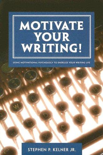 Motivate Your Writing!: Using Motivational Psychology to Energize Your Writing Life, Kelner Jr., Stephen P.