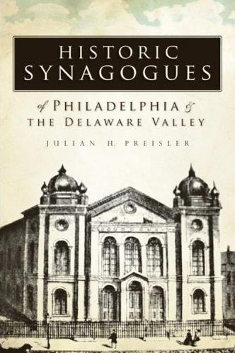 Historic Synagogues of Philadelphia and the Delaware Valley Julian H. Preisler