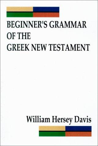 Beginner's Grammar of the Greek New Testament by William Hersey Davis