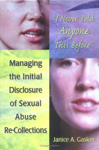 I Never Told Anyone This Before: Managing the Initial Disclosure of Sexual Abuse Re-Collections, Gasker, Janice A