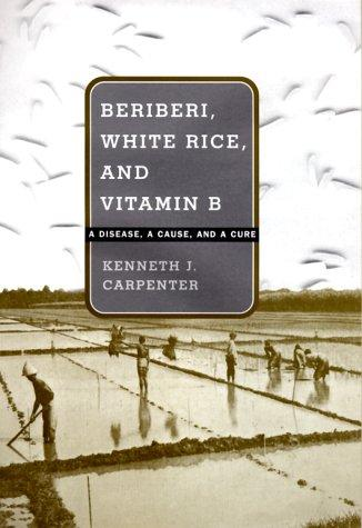 Beriberi, White Rice, and Vitamin B: A Disease, a Cause, and a Cure, Carpenter, Kenneth J.