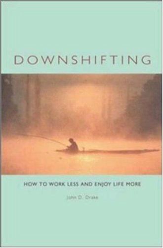 Downshifting : How to Work Less and Enjoy Life More, Drake, John