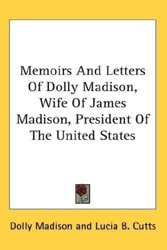 Download Memoirs And Letters Of Dolly Madison, Wife Of James Madison, President Of The United States