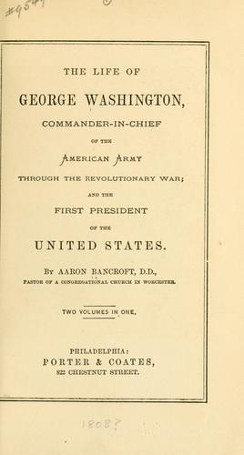 The life of George Washington, commander-in-chief of the American Army through the Revolutionary War and the first President of the United States