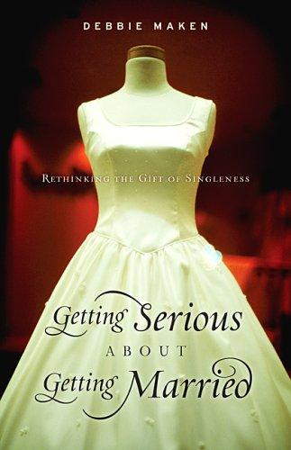 Getting Serious about Getting Married:Rethinking the Gift of Singleness by Maken, Debbie