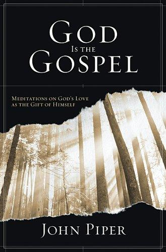 God Is the Gospel: Meditations on God's Love as the Gift of Himself by Piper, John