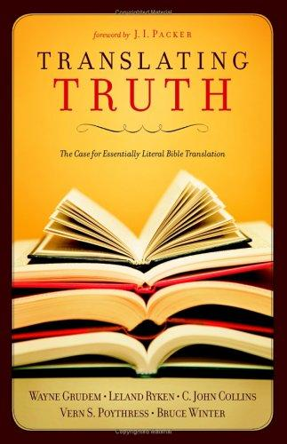 Translating Truth: Case for Essentially Literal Bible Translation by Grudem, Wayne
