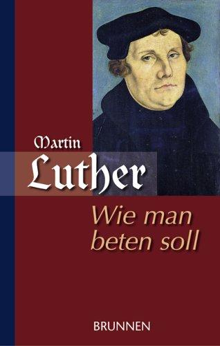 Wie man beten soll / Martin Luther als Beter by Martin Luther