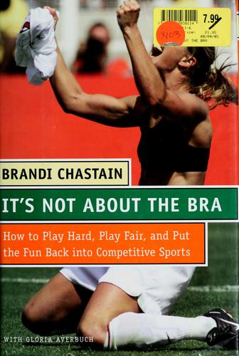 It's Not About the Bra: Play Hard, Play Fair, and Put the Fun Back Into Competit