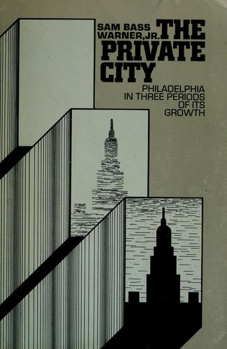 The private city ; Philadelphia in three periods of its growth by Warner, Sam Bass
