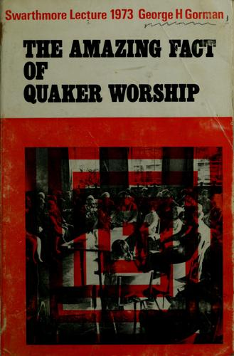 The  amazing fact of Quaker worship by George Humphrey Gorman