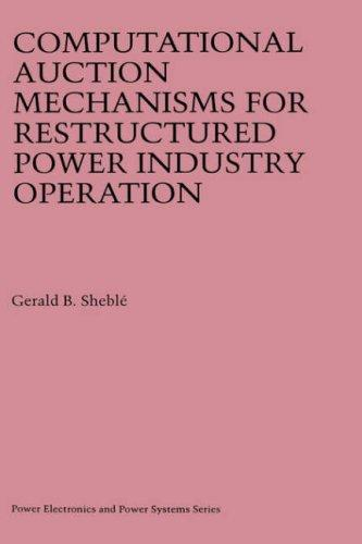 Computational Auction Mechanisms for Restructured Power Industry Operation (Power Electronics and Power Systems) by Gerald B. Sheblé
