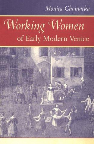 Working Women of Early Modern Venice (The Johns Hopkins University Studies in Historical and Political Science) by Monica Chojnacka