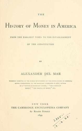 The history of money in America from the earliest times to the establishment of the Constitution. by Alexander Del Mar