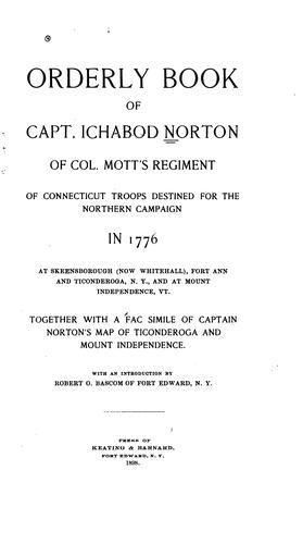 Orderly book of Capt. Ichabod Norton of Col. Mott's regiment of Connecticut troops destined for the northern campaign in 1776 at Skeensborough (now Whitehall), Fort Ann and Ticonderoga, N.Y., and at Mount Independence, Vt by United States. Continental Army. Colonel Mott's Battalion.