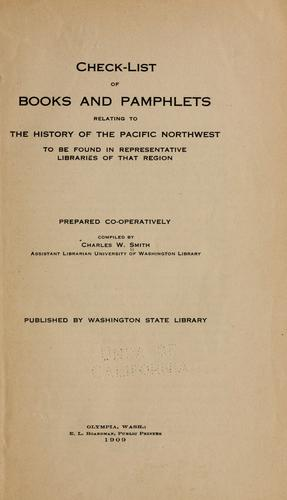 Check-list of books and pamphlets relating to the history of the Pacific Northwest to be found in representative libraries of that region by Smith, Charles W.