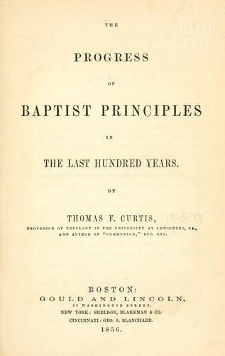 The progress of Baptist principles in the last hundred years by Thomas F. Curtis