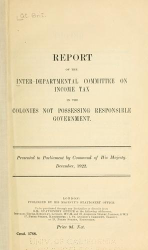 Report of the Inter-Departmental Committee on Income Tax in the Colonies Not Possessing Responsible Government .. by Great Britain. Inter-Departmental Committee on Income Tax in the Colonies Not Possessing Responsible Government.