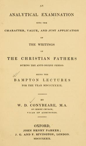 An analytical examination into the character, value, and just application of the writings of the Christian Fathers during the Ante-Nicene period by W.D Conybeare