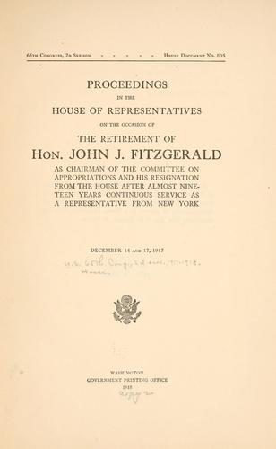 Proceedings in the House of representatives on the occasion of the retirement of Hon. John Fitzgerald as chairman of the Committee on appropriations and his resignation from the House after almost nineteen years continuous service as a representative from New York by United States. 65th Congress, 2d session, 1917-1918. House