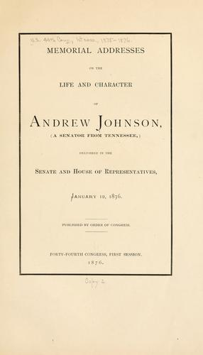 Memorial addresses on the life and character of Andrew Johnson by United States. 44th Congress. 1st session, 1875-1876.