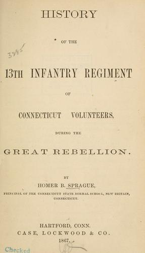 History of the 13th Infantry Regiment of Connecticut Volunteers, during the Great Rebellion by Homer B. Sprague