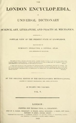 A London encyclopaedia, or universal dictionary of science, art, literature and practical mechanics by by the orginal editor of the Encyclopaedia Metropolitana assisted by eminent professional and other gentlemen.