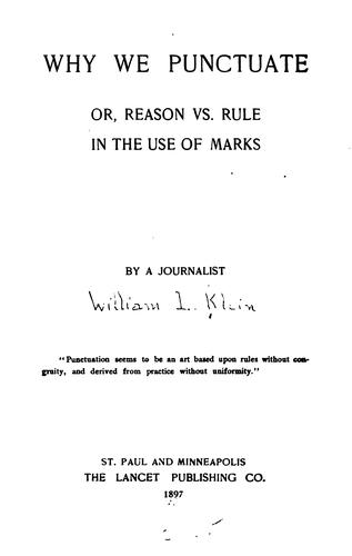 Why We Punctuate, Or, Reason Vs. Rule in the Use of Marks by William Livingston Klein