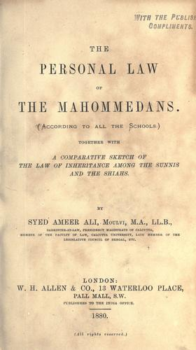 The personal law of the Mahommedans, according to all the schools; together with a comparative sketch of the law of inheritance among the Sunis and the Shiahs by Ali, Syed Ameer