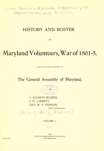 History and roster of Maryland volunteers, war of 1861-5 by prepared under authority of the General Assembly of Maryland, by L. Allison Wilmer, J.H. Jarrett, Geo. W.F. Vernon.