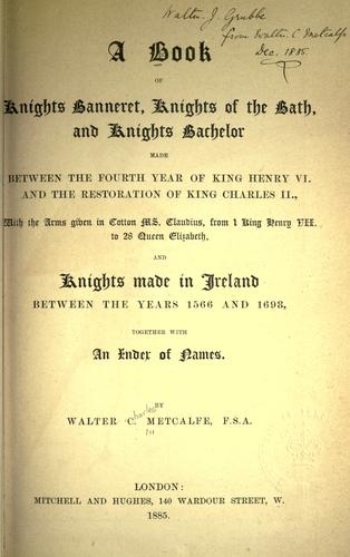 A book of Knights banneret, Knights of the bath, and Knights bachelor, made between the fourth year of King Henry VI and the restoration of King Charles II ... and knights made in Ireland, between the years 1566 and 1698, together with an index of names. by Walter Charles Metcalfe