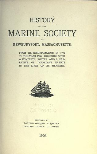 History of the Marine society of Newburyport, Massachusetts, from its incorporation in 1772 to the year 1906 by William H Bayley