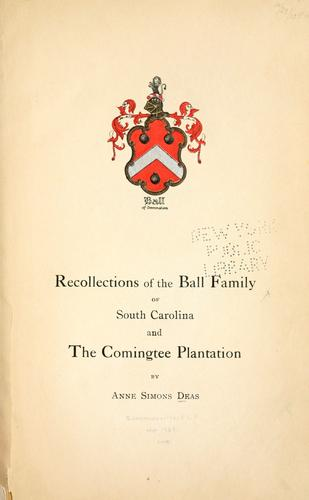 Recollections of the Ball family of South Carolina and the Comingtee plantations by Anne Simons Deas