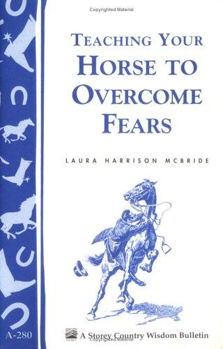 Teaching your horse to overcome fears (A Storey country wisdom bulletin) by Laura Harrison McBride