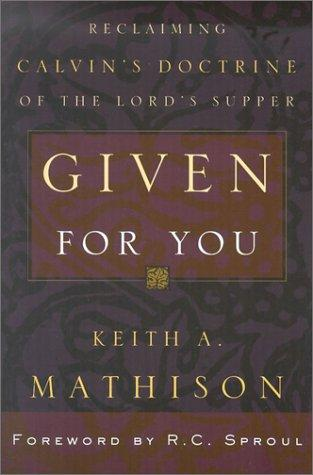 Given for You:Reclaiming Calvin's Doctrine of the Lord's Supper by Mathison, Keith A.