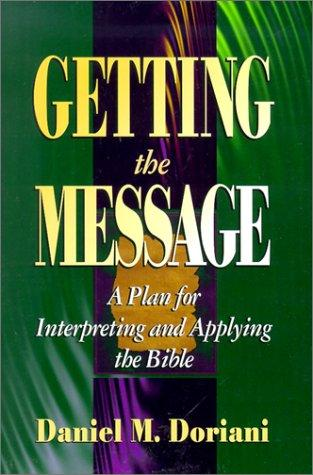 Getting the Message: A Plan for Interpreting and Applying the Bible by Doriani, Daniel M.