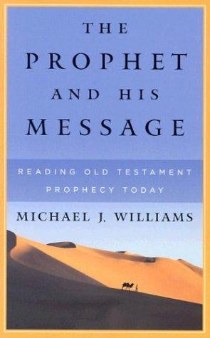 Prophet and His Message: Reading Old Testament Prophecy Today by Williams, Michael J.