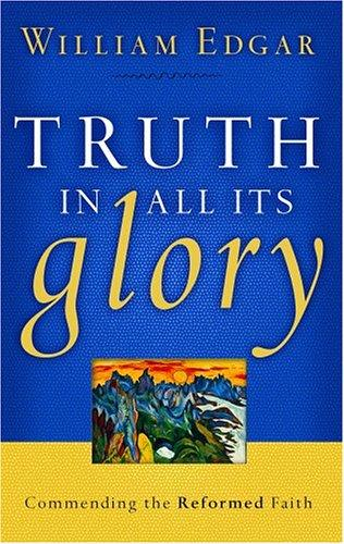 Truth in All Its Glory: Commending the Reformed Faith by Edgar, William