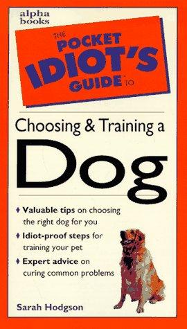 The pocket idiot's guide to choosing and training a dog by Sarah Hodgson