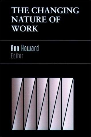 The changing nature of work by Ann Howard, editor ; foreword by Sheldon Zedeck.