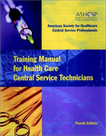 Training Manual for Health Care Central Service Technicians by The American Society for Healthcare Central Service Professionals of the American Hospital Association
