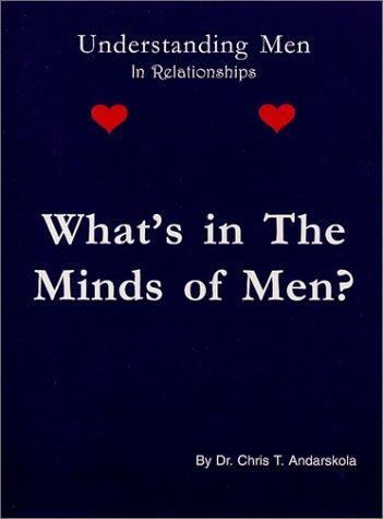 Whats in the Minds of Men? Understanding Men in Relationships by Chris T. Andarskola