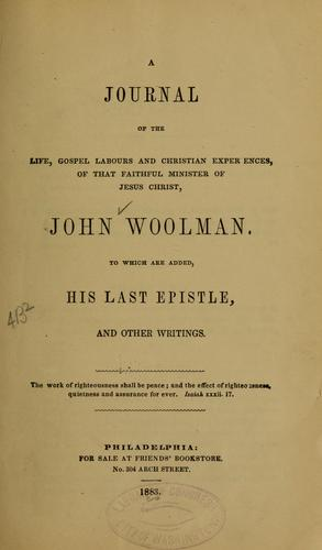 A journal of the life, gospel labours, and Christian experiences, of that faithful minister of Jesus Christ, John Woolman by John Woolman