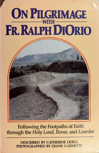 On pilgrimage with Fr. Ralph DiOrio following the footpaths of faith through the Holy Land, Rome, and Lourdes by Catherine Odell