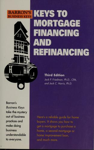 Keys to mortgage financing and refinancing by Jack P Friedman, Jack P. Friedman