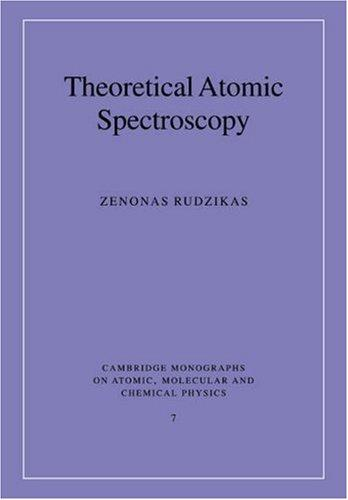 Theoretical Atomic Spectroscopy (Cambridge Monographs on Atomic, Molecular and Chemical Physics) by Zenonas Rudzikas
