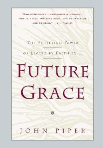 Future Grace: The Purifying Power of Living by Faith by Piper, John