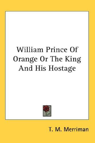 William Prince Of Orange Or The King And His Hostage by T. M. Merriman