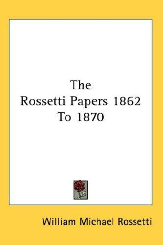 The Rossetti Papers 1862 To 1870