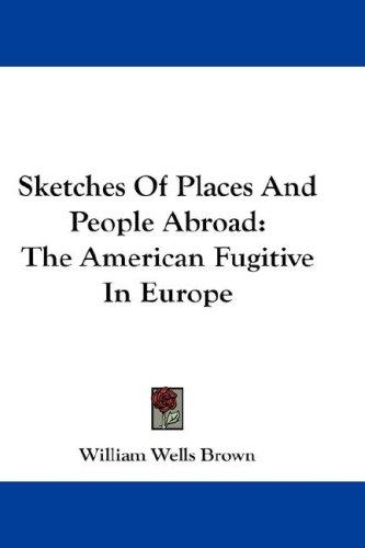 Sketches Of Places And People Abroad by William Wells Brown